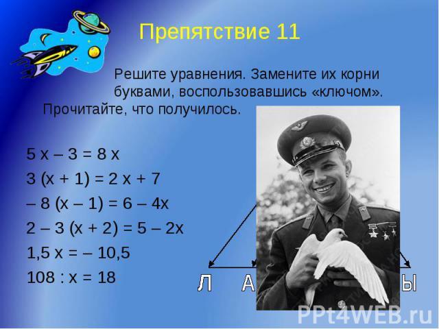 Препятствие 11 Решите уравнения. Замените их корни буквами, воспользовавшись «ключом». Прочитайте, что получилось.5 х – 3 = 8 х 3 (х + 1) = 2 х + 7– 8 (х – 1) = 6 – 4х2 – 3 (х + 2) = 5 – 2х1,5 х = – 10,5108 : х = 18