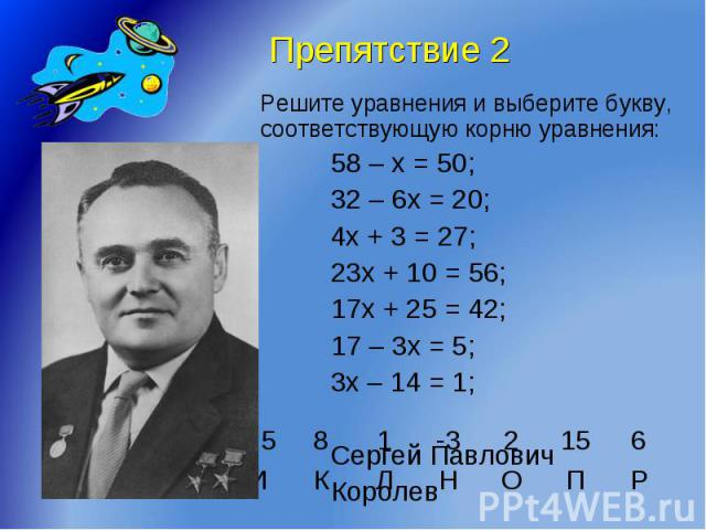 Препятствие 2 Решите уравнения и выберите букву,соответствующую корню уравнения:58 – х = 50;32 – 6х = 20;4х + 3 = 27;23х + 10 = 56;17х + 25 = 42; 17 – 3х = 5;3х – 14 = 1;Сергей ПавловичКоролев