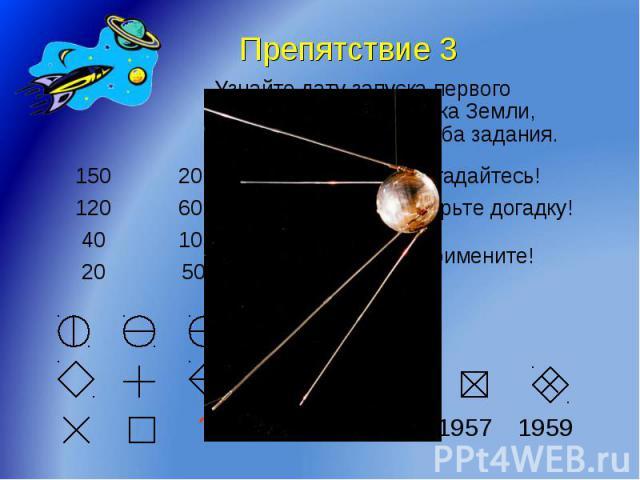 Препятствие 3 Узнайте дату запуска первого искусственного спутника Земли, правильно выполнив оба задания.