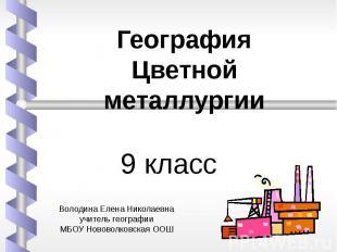 9 класс География Цветной металлургии Володина Елена Николаевнаучитель географии