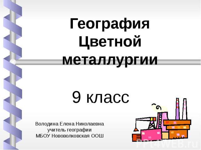 9 класс География Цветной металлургии Володина Елена Николаевнаучитель географииМБОУ Нововолковская ООШ