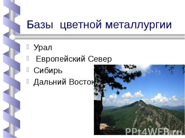 Базы цветной металлургии Урал Европейский СеверСибирьДальний Восток