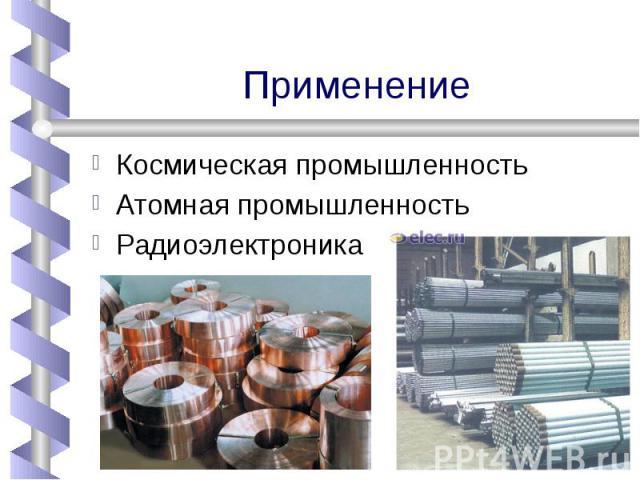 ПрименениеКосмическая промышленностьАтомная промышленность Радиоэлектроника