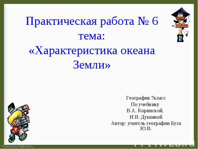 Практическая работа № 6 тема: «Характеристика океана Земли» География 7классПо учебнику В.А. Коринской, И.В. ДушинойАвтор: учитель географии Буга Ю.В.