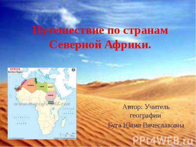 Путешествие по странамСеверной Африки. Автор: Учитель географии Буга Юлия Вячеславовна