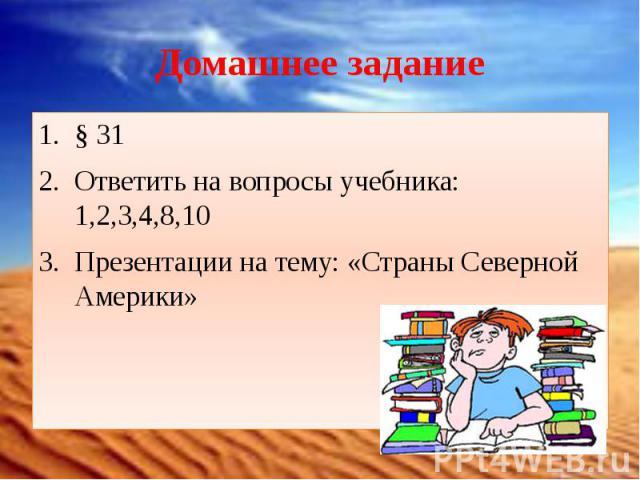 Домашнее задание § 31Ответить на вопросы учебника: 1,2,3,4,8,10Презентации на тему: «Страны Северной Америки»