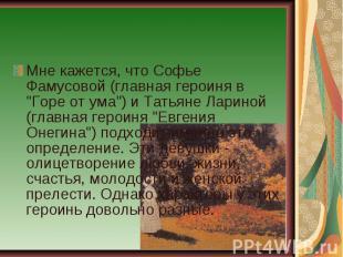 """Мне кажется, что Софье Фамусовой (главная героиня в """"Горе от ума"""") и Татьяне Лар"""