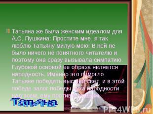 Татьяна же была женским идеалом для А.С. Пушкина: Простите мне, я так люблю Тать
