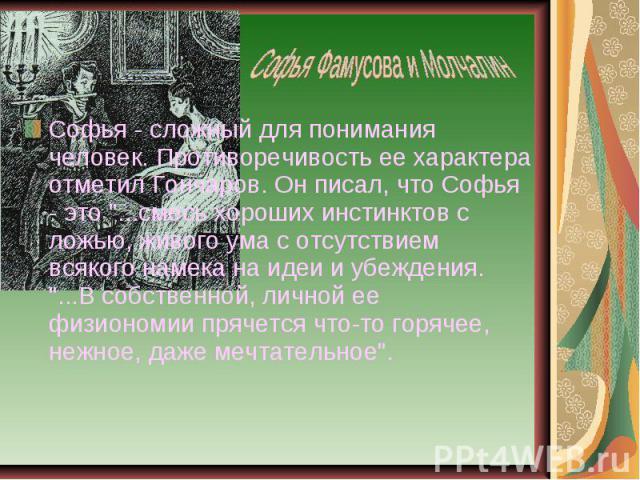 Софья - сложный для понимания человек. Противоречивость ее характера отметил Гончаров. Он писал, что Софья - это
