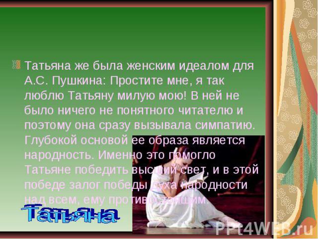 Татьяна же была женским идеалом для А.С. Пушкина: Простите мне, я так люблю Татьяну милую мою! В ней не было ничего не понятного читателю и поэтому она сразу вызывала симпатию. Глубокой основой ее образа является народность. Именно это помогло Татья…