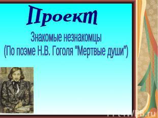 """ПроектЗнакомые незнакомцы (По поэме Н.В. Гоголя """"Мертвые души"""")"""