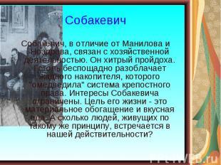 Собакевич, в отличие от Манилова и Ноздрева, связан с хозяйственной деятельность