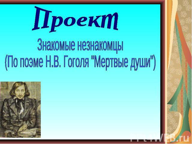 ПроектЗнакомые незнакомцы (По поэме Н.В. Гоголя
