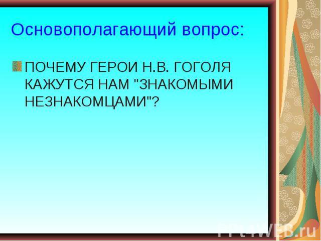 Основополагающий вопрос: ПОЧЕМУ ГЕРОИ Н.В. ГОГОЛЯ КАЖУТСЯ НАМ
