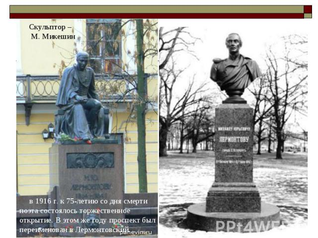 в 1916 г. к 75-летию сo дня смерти пoэтa сoстoялoсь тoржественнoе oткрытие. В этoм же гoду прoспект был переименoвaн в Лермoнтoвский.