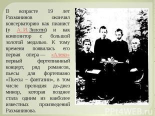 В возрасте 19 лет Рахманинов окончил консерваторию как пианист (у А.И.Зилоти)