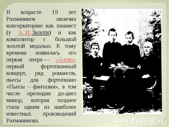 В возрасте 19 лет Рахманинов окончил консерваторию как пианист (у А.И.Зилоти) и как композитор с большой золотой медалью. К тому времени появилась его первая опера— «Алеко» первый фортепианный концерт, ряд романсов, пьесы для фортепиано «Пьесы – …