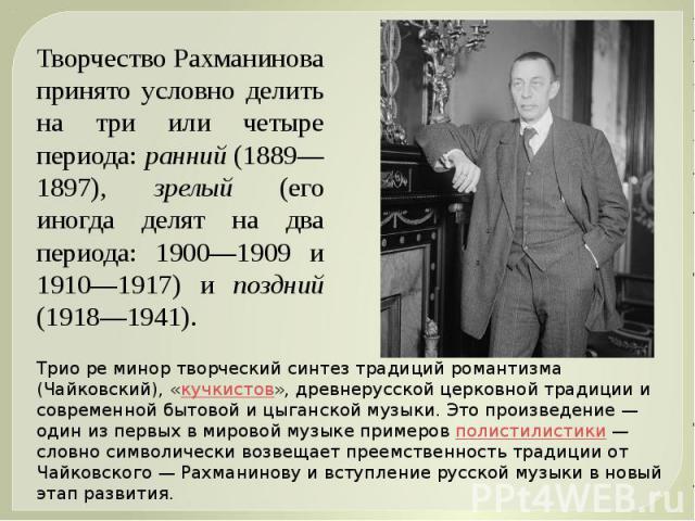 Творчество Рахманинова принято условно делить на три или четыре периода: ранний (1889—1897), зрелый (его иногда делят на два периода: 1900—1909 и 1910—1917) и поздний (1918—1941). Трио ре минор творческий синтез традиций романтизма (Чайковский), «ку…