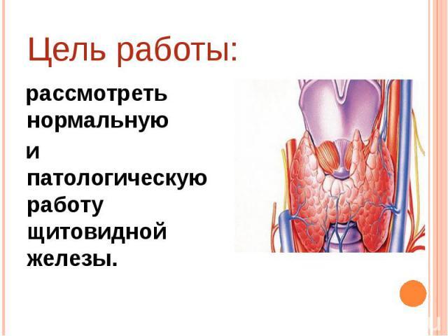 Цель работы: рассмотреть нормальную и патологическую работу щитовидной железы.