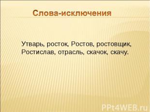 Слова-исключения Утварь, росток, Ростов, ростовщик, Ростислав, отрасль, скачок,