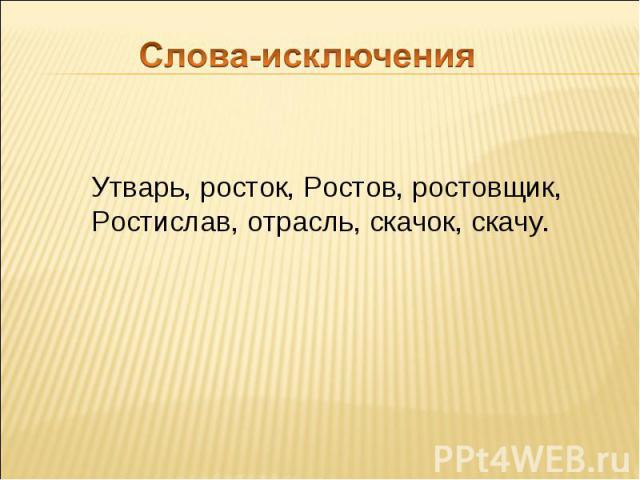 Слова-исключения Утварь, росток, Ростов, ростовщик, Ростислав, отрасль, скачок, скачу.