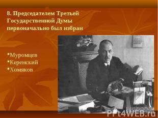 8. Председателем Третьей Государственной Думы первоначально был избранМуромцев К