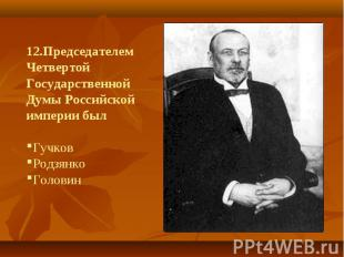 12.Председателем Четвертой Государственной Думы Российской империи былГучков Род