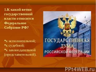 1.К какой ветви государственной власти относится Федеральное Собрание РФ?к испол