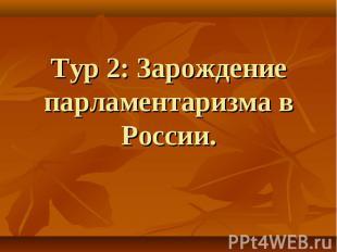 Тур 2: Зарождение парламентаризма в России.