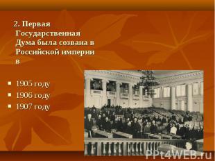 2. Первая Государственная Дума была созвана в Российской империи в1905 году 1906