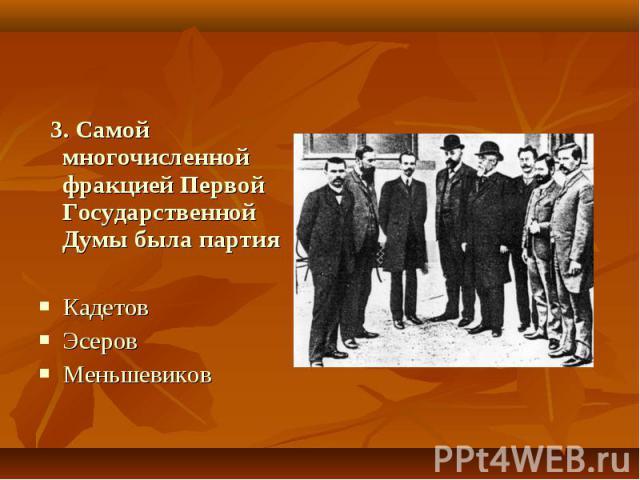 3. Самой многочисленной фракцией Первой Государственной Думы была партия Кадетов Эсеров Меньшевиков