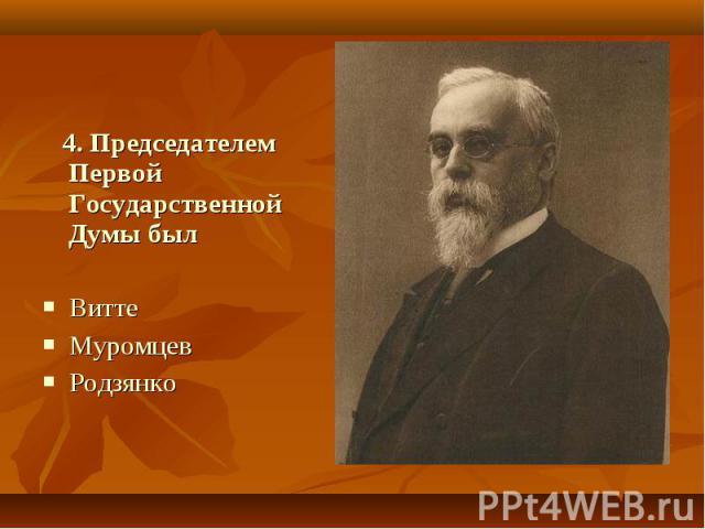 4. Председателем Первой Государственной Думы был Витте Муромцев Родзянко