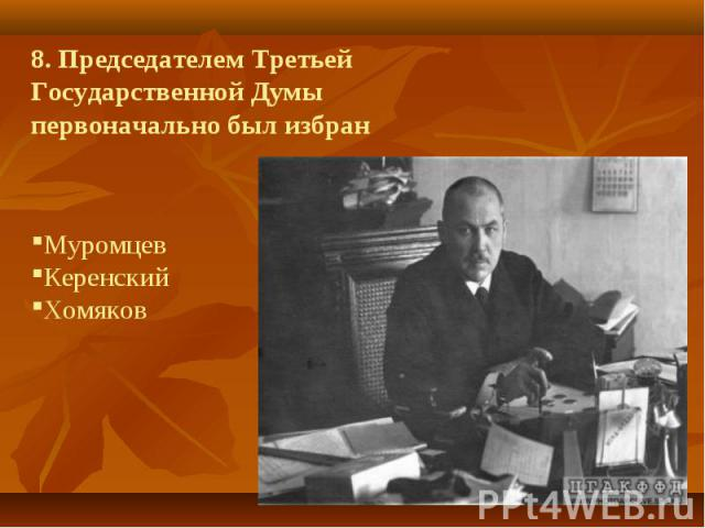 8. Председателем Третьей Государственной Думы первоначально был избранМуромцев Керенский Хомяков