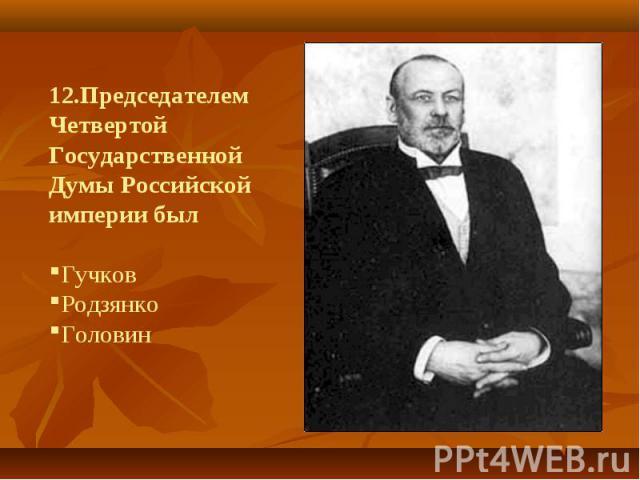 12.Председателем Четвертой Государственной Думы Российской империи былГучков Родзянко Головин
