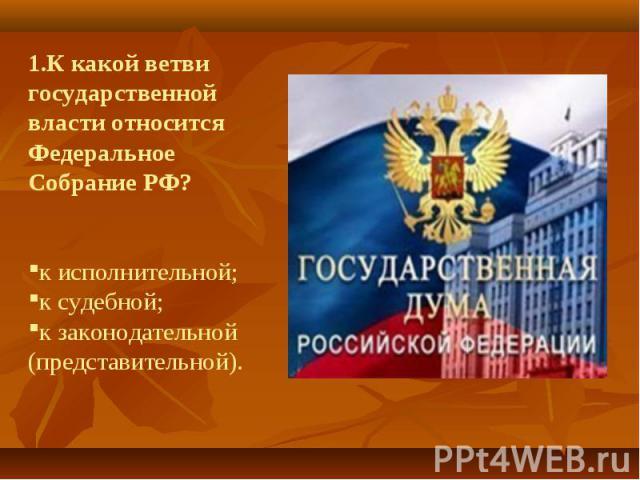 1.К какой ветви государственной власти относится Федеральное Собрание РФ?к исполнительной;к судебной; к законодательной (представительной).