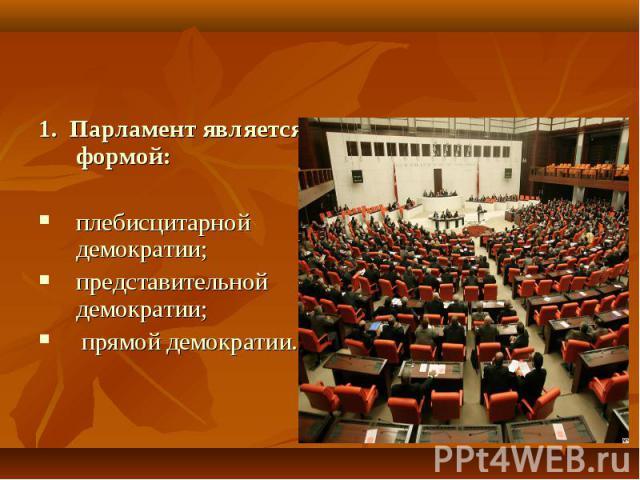 1. Парламент является формой:плебисцитарной демократии;представительной демократии; прямой демократии.