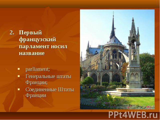 2. Первый французский парламент носил названиеparliament;Генеральные штаты Франции;Соединенные Штаты Франции