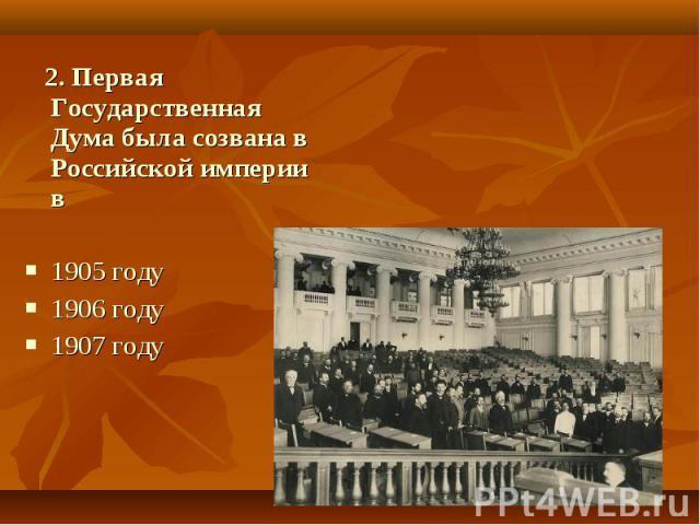 2. Первая Государственная Дума была созвана в Российской империи в1905 году 1906 году 1907 году
