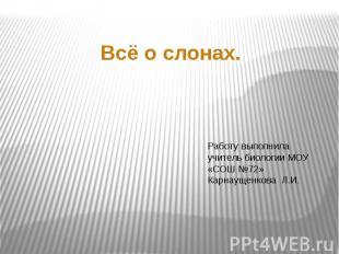 Всё о слонах Работу выполнила учитель биологии МОУ «СОШ №72» Карнаущенкова Л.И.
