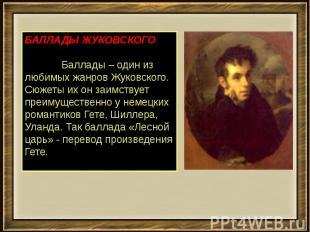 БАЛЛАДЫ ЖУКОВСКОГО        Баллады – один из любимых жанров Жуковского.