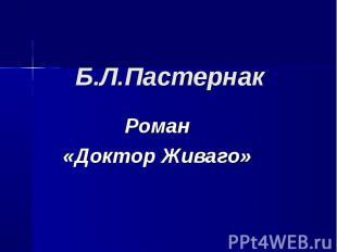 Б.Л.Пастернак. Роман «Доктор Живаго»