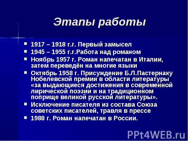 Этапы работы 1917 – 1918 г.г. Первый замысел1945 – 1955 г.г.Работа над романомНоябрь 1957 г. Роман напечатан в Италии, затем переведён на многие языкиОктябрь 1958 г. Присуждение Б.Л.Пастернаку Нобелевской премии в области литературы «за выдающиеся д…