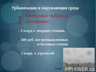 Урбанизация и окружающяя среда Ежегодные выбросы составляют: ! - 3 млрд.т. тверд