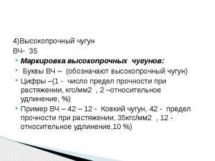 4)Высокопрочный чугунВЧ- 35Маркировка высокопрочных чугунов: Буквы ВЧ – (обознач