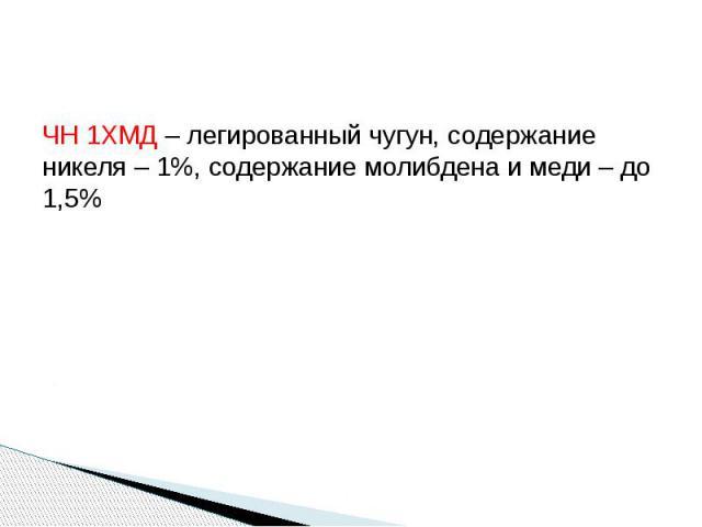 ЧН 1ХМД – легированный чугун, содержание никеля – 1%, содержание молибдена и меди – до 1,5%