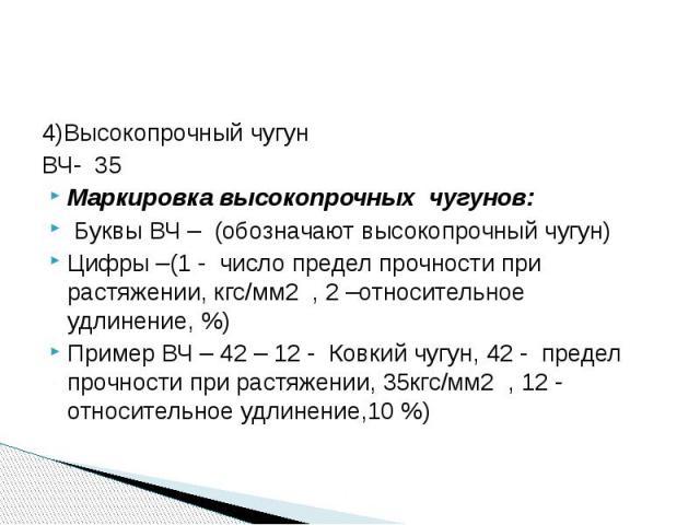 4)Высокопрочный чугунВЧ- 35Маркировка высокопрочных чугунов: Буквы ВЧ – (обозначают высокопрочный чугун)Цифры –(1 - число предел прочности при растяжении, кгс/мм2 , 2 –относительное удлинение, %)Пример ВЧ – 42 – 12 - Ковкий чугун, 42 - предел прочно…