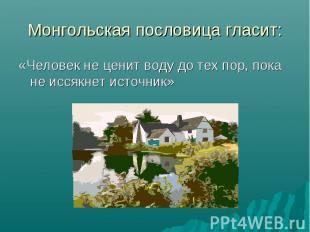 Монгольская пословица гласит:«Человек не ценит воду до тех пор, пока не иссякнет
