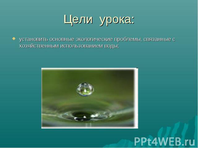Цели урока:установить основные экологические проблемы, связанные с хозяйственным использованием воды;