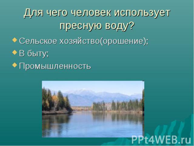 Для чего человек использует пресную воду? Сельское хозяйство(орошение);В быту;Промышленность