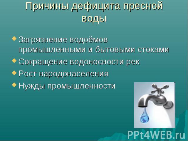 Причины дефицита пресной воды Загрязнение водоёмов промышленными и бытовыми стокамиСокращение водоносности рекРост народонаселенияНужды промышленности